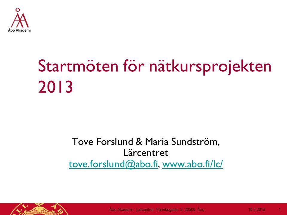 Startmöten för nätkursprojekten 2013 Tove Forslund & Maria Sundström, Lärcentret tove.forslund@abo.fi, www.abo.fi/lc/ tove.forslund@abo.fiwww.abo.fi/lc/ 18.2.2013Åbo Akademi - Lärcentret, Fänriksgatan 3- 20500 Åbo 1