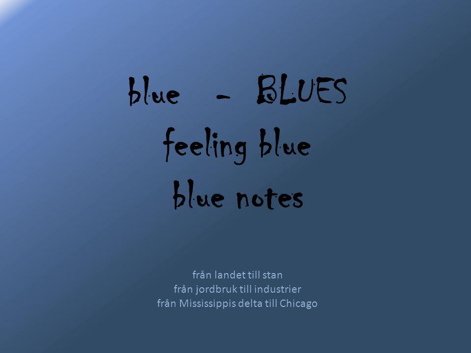 blue - BLUES feeling blue blue notes från landet till stan från jordbruk till industrier från Mississippis delta till Chicago
