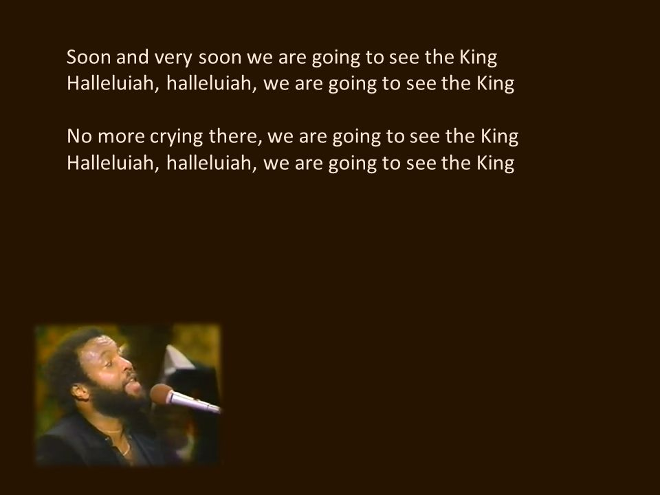Soon and very soon we are going to see the King Halleluiah, halleluiah, we are going to see the King No more crying there, we are going to see the Kin