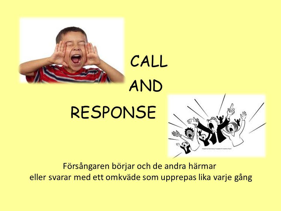 CALL AND RE S PON S E Försångaren börjar och de andra härmar eller svarar med ett omkväde som upprepas lika varje gång