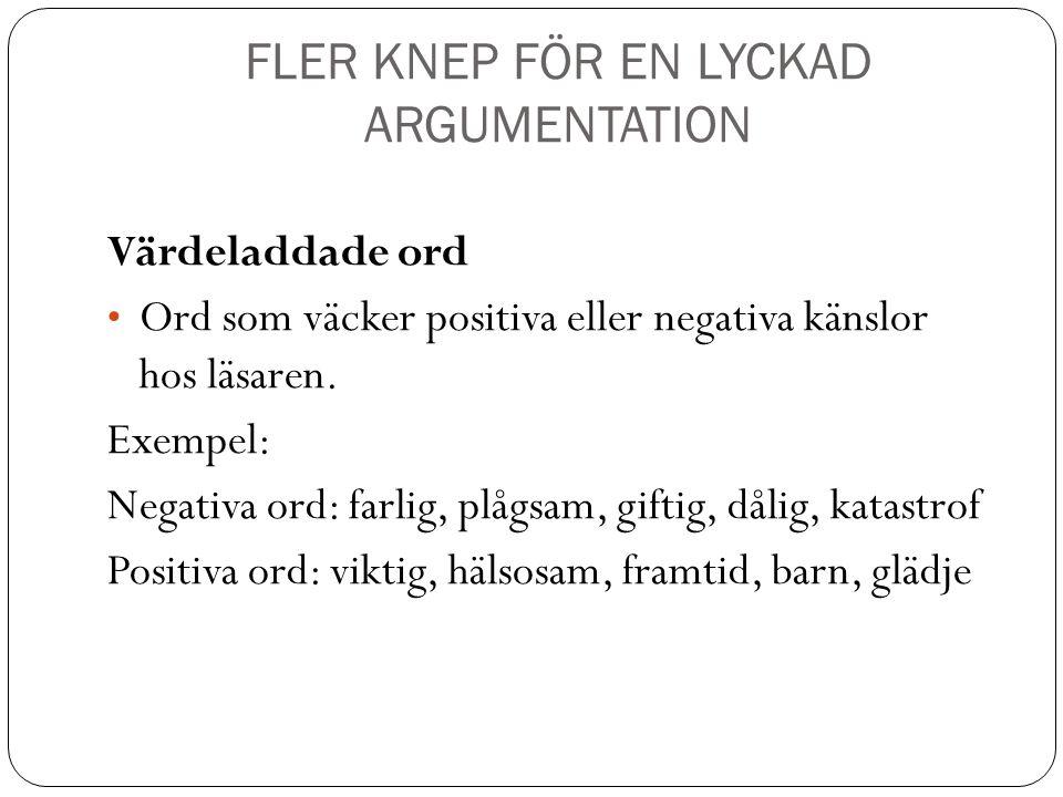 FLER KNEP FÖR EN LYCKAD ARGUMENTATION Värdeladdade ord Ord som väcker positiva eller negativa känslor hos läsaren. Exempel: Negativa ord: farlig, plåg