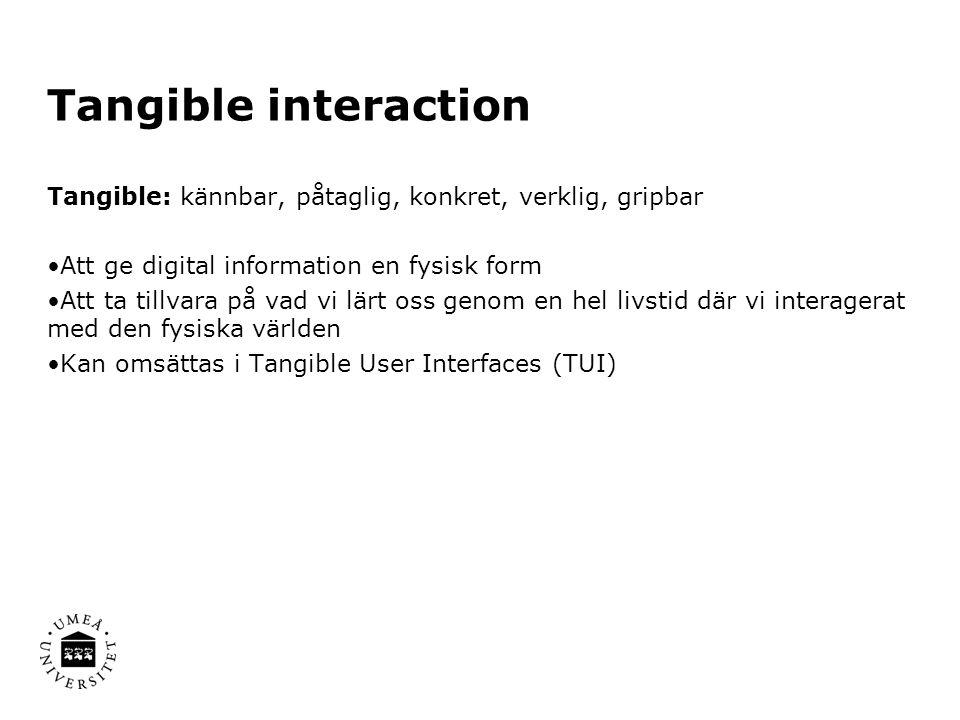 Tangible interaction Tangible: kännbar, påtaglig, konkret, verklig, gripbar Att ge digital information en fysisk form Att ta tillvara på vad vi lärt oss genom en hel livstid där vi interagerat med den fysiska världen Kan omsättas i Tangible User Interfaces (TUI)
