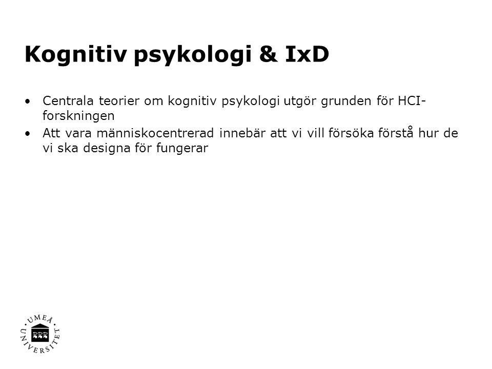 Kognitiv psykologi & IxD Centrala teorier om kognitiv psykologi utgör grunden för HCI- forskningen Att vara människocentrerad innebär att vi vill försöka förstå hur de vi ska designa för fungerar