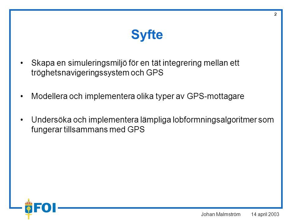 Johan Malmström 14 april 2003 2 Syfte Skapa en simuleringsmiljö för en tät integrering mellan ett tröghetsnavigeringssystem och GPS Modellera och impl