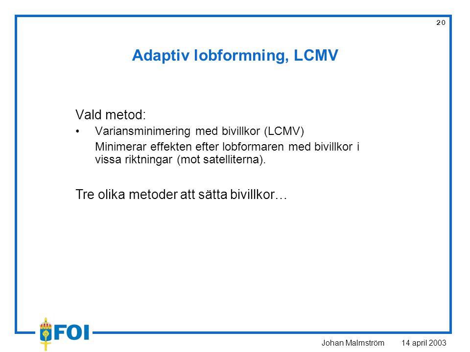 Johan Malmström 14 april 2003 20 Adaptiv lobformning, LCMV Vald metod: Variansminimering med bivillkor (LCMV) Minimerar effekten efter lobformaren med