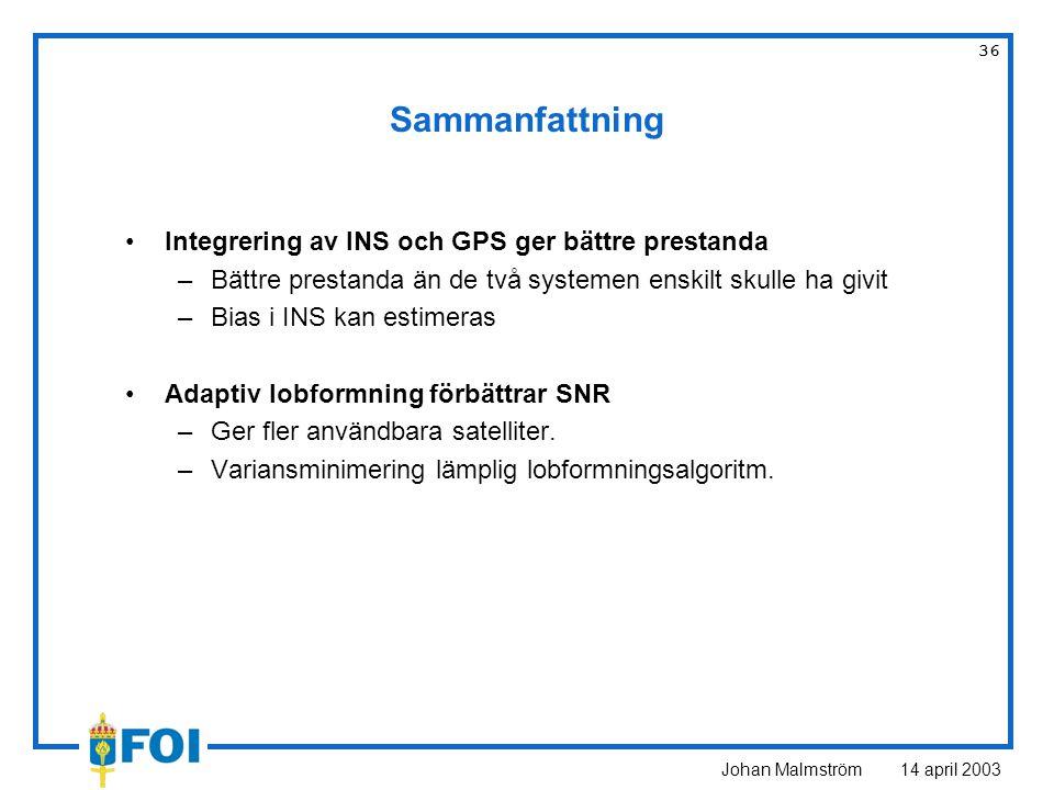 Johan Malmström 14 april 2003 36 Sammanfattning Integrering av INS och GPS ger bättre prestanda –Bättre prestanda än de två systemen enskilt skulle ha