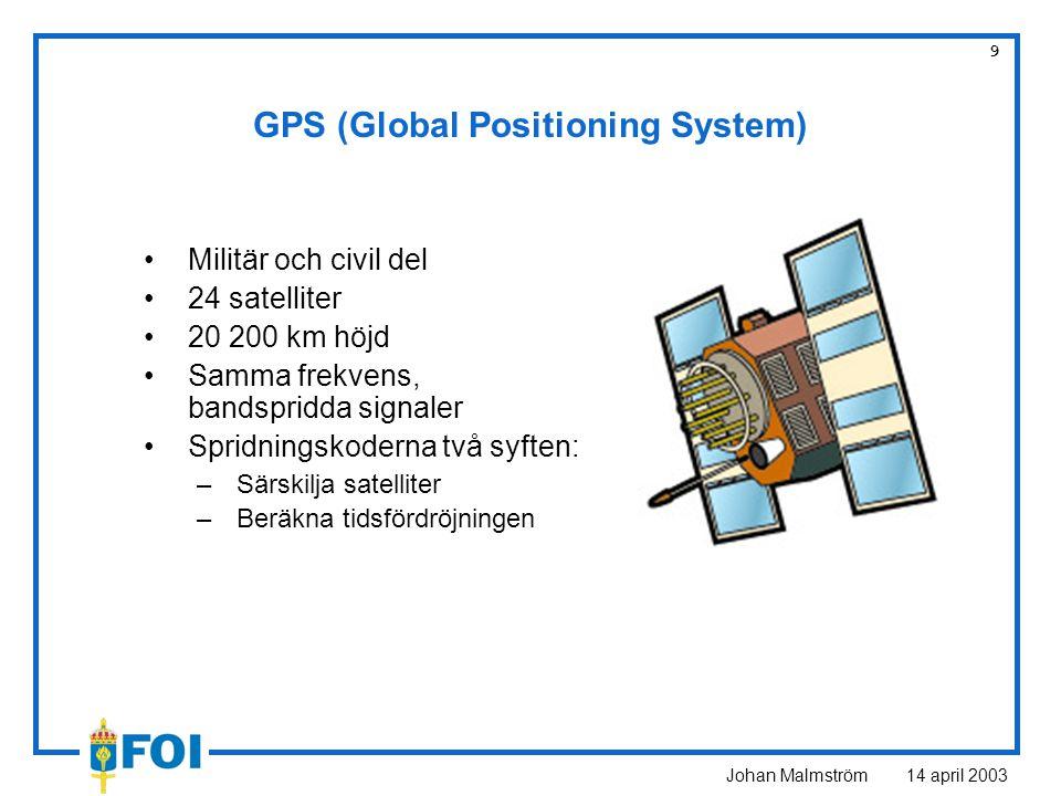 Johan Malmström 14 april 2003 9 GPS (Global Positioning System) Militär och civil del 24 satelliter 20 200 km höjd Samma frekvens, bandspridda signaler Spridningskoderna två syften: –Särskilja satelliter –Beräkna tidsfördröjningen