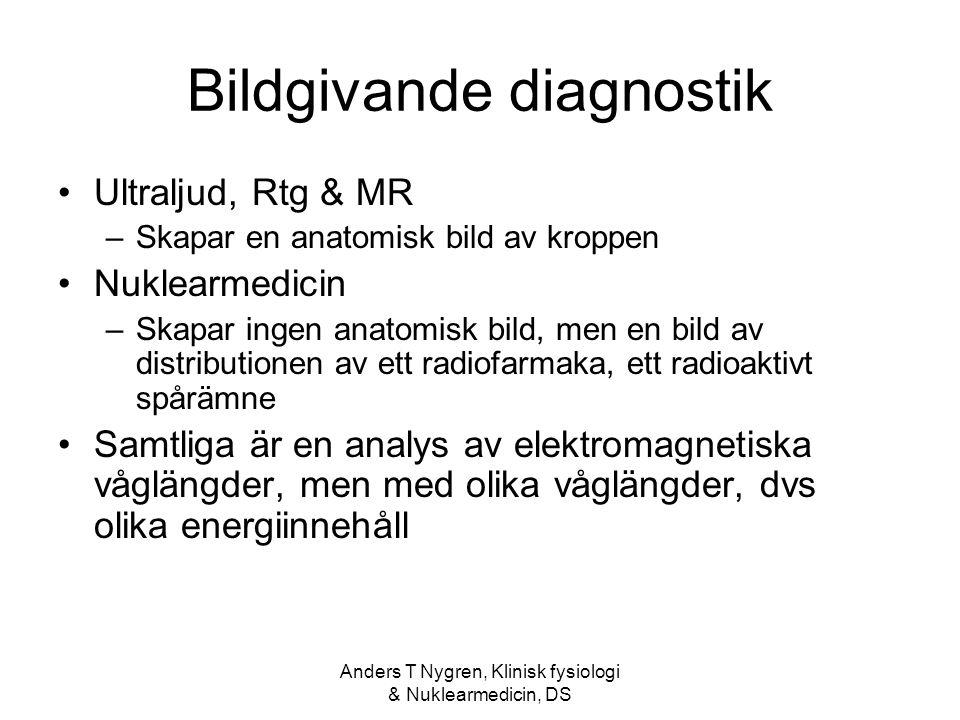 Anders T Nygren, Klinisk fysiologi & Nuklearmedicin, DS Bildgivande diagnostik Ultraljud, Rtg & MR –Skapar en anatomisk bild av kroppen Nuklearmedicin –Skapar ingen anatomisk bild, men en bild av distributionen av ett radiofarmaka, ett radioaktivt spårämne Samtliga är en analys av elektromagnetiska våglängder, men med olika våglängder, dvs olika energiinnehåll