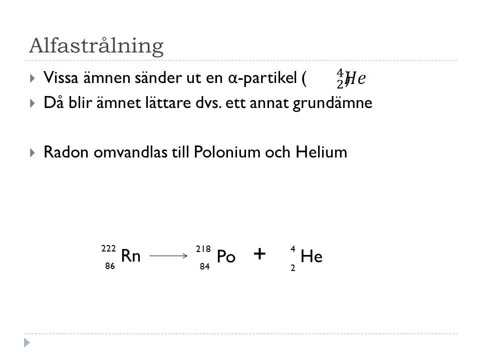Alfastrålning  Vissa ämnen sänder ut en α -partikel ( )  Då blir ämnet lättare dvs. ett annat grundämne  Radon omvandlas till Polonium och Helium R