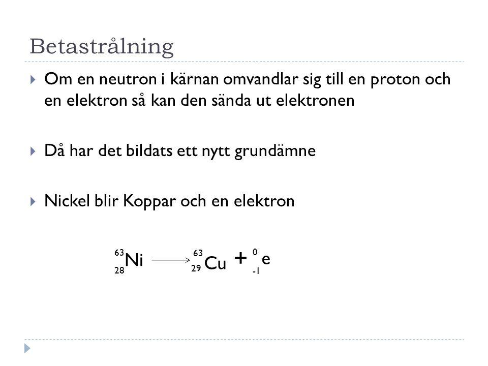Betastrålning  Om en neutron i kärnan omvandlar sig till en proton och en elektron så kan den sända ut elektronen  Då har det bildats ett nytt grund