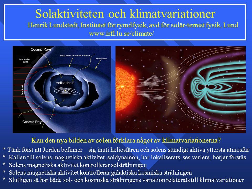 Solaktiviteten och klimatvariationer Henrik Lundstedt, Institutet för rymdfysik, avd för solär-terrest fysik, Lund www.irfl.lu.se/climate/ * Tänk först att Jorden befinner sig inuti heliosfären och solens ständigt aktiva yttersta atmosfär * Källan till solens magnetiska aktivitet, soldynamon, har lokaliserats, ses variera, börjar förstås * Solens magnetiska aktivitet kontrollerar solstrålningen * Solens magnetiska aktivitet kontrollerar galaktiska kosmiska strålningen * Slutligen så har både sol- och kosmiska strålningens variation relaterats till klimatvariationer Kan den nya bilden av solen förklara något av klimatvariationerna