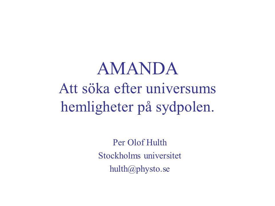 AMANDA Att söka efter universums hemligheter på sydpolen. Per Olof Hulth Stockholms universitet hulth@physto.se