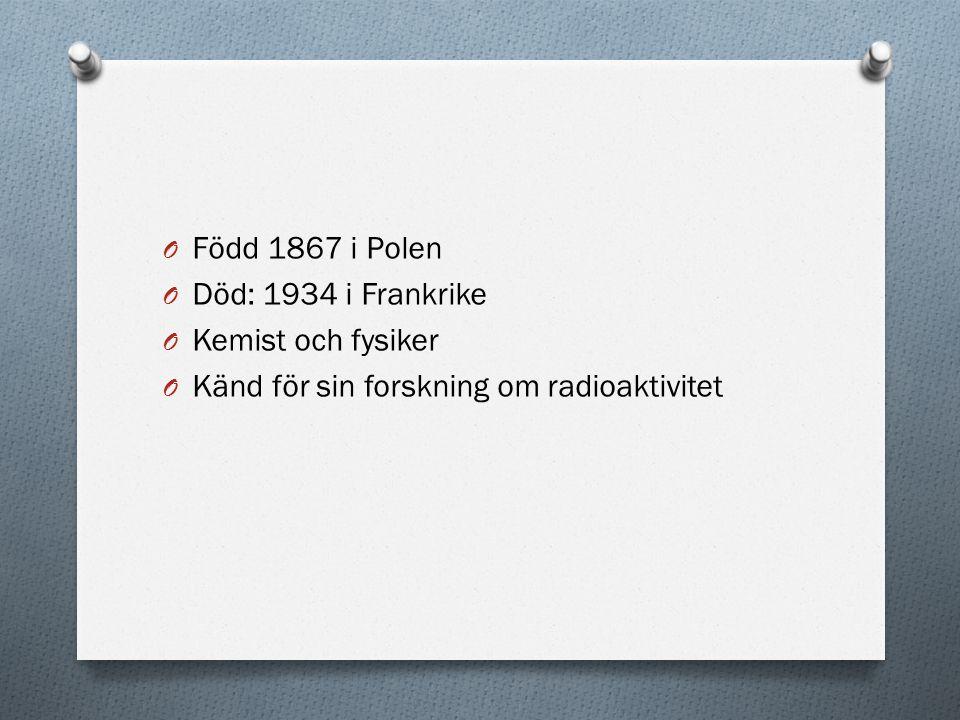 O Född 1867 i Polen O Död: 1934 i Frankrike O Kemist och fysiker O Känd för sin forskning om radioaktivitet