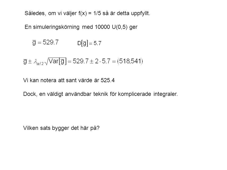 Således, om vi väljer f(x) = 1/5 så är detta uppfyllt. En simuleringskörning med 10000 U(0,5) ger Vi kan notera att sant värde är 525.4 Dock, en väldi