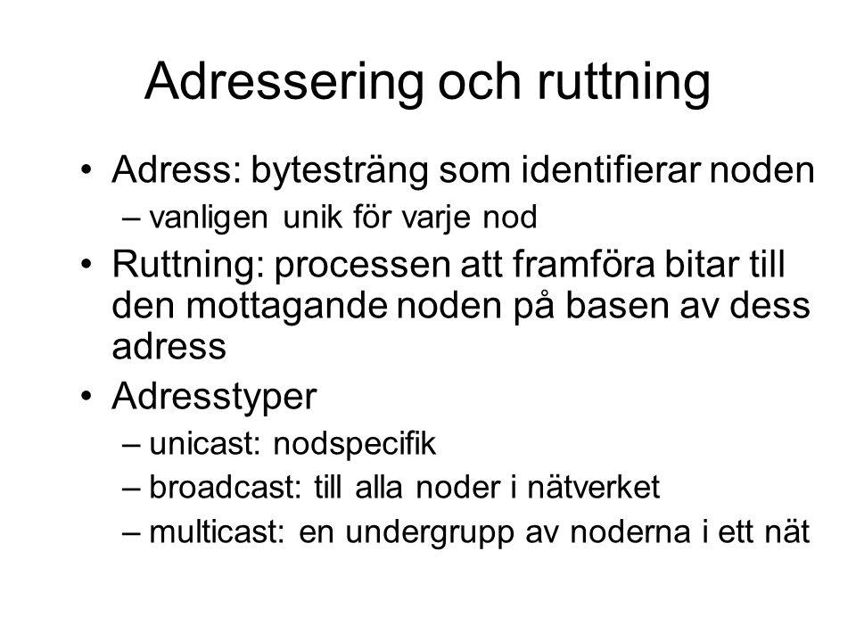 Adressering och ruttning Adress: bytesträng som identifierar noden –vanligen unik för varje nod Ruttning: processen att framföra bitar till den mottagande noden på basen av dess adress Adresstyper –unicast: nodspecifik –broadcast: till alla noder i nätverket –multicast: en undergrupp av noderna i ett nät