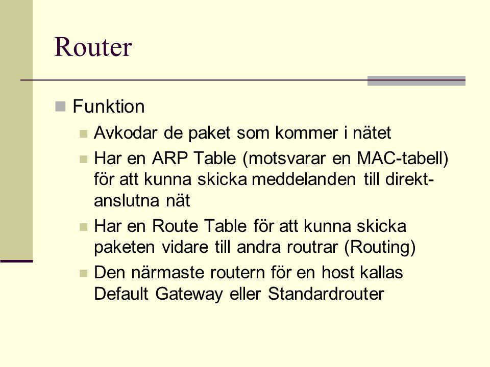 Router Funktion Avkodar de paket som kommer i nätet Har en ARP Table (motsvarar en MAC-tabell) för att kunna skicka meddelanden till direkt- anslutna nät Har en Route Table för att kunna skicka paketen vidare till andra routrar (Routing) Den närmaste routern för en host kallas Default Gateway eller Standardrouter