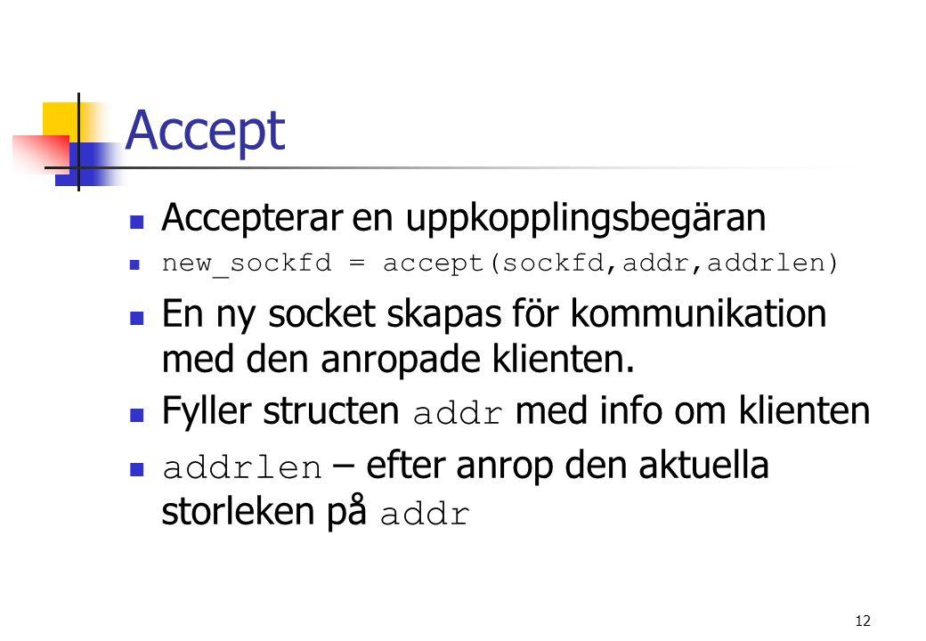12 Accept Accepterar en uppkopplingsbegäran new_sockfd = accept(sockfd,addr,addrlen) En ny socket skapas för kommunikation med den anropade klienten.