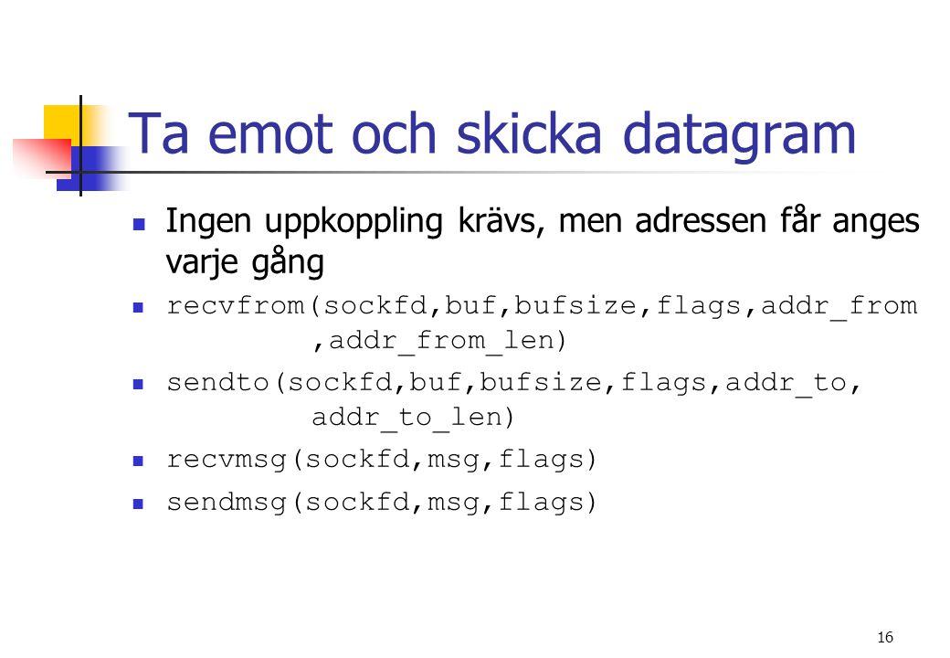 16 Ta emot och skicka datagram Ingen uppkoppling krävs, men adressen får anges varje gång recvfrom(sockfd,buf,bufsize,flags,addr_from,addr_from_len) sendto(sockfd,buf,bufsize,flags,addr_to, addr_to_len) recvmsg(sockfd,msg,flags) sendmsg(sockfd,msg,flags)