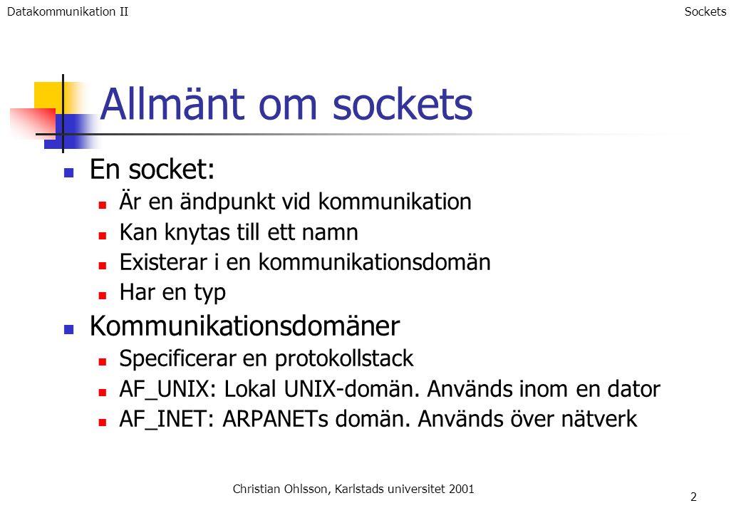 2 Allmänt om sockets En socket: Är en ändpunkt vid kommunikation Kan knytas till ett namn Existerar i en kommunikationsdomän Har en typ Kommunikationsdomäner Specificerar en protokollstack AF_UNIX: Lokal UNIX-domän.