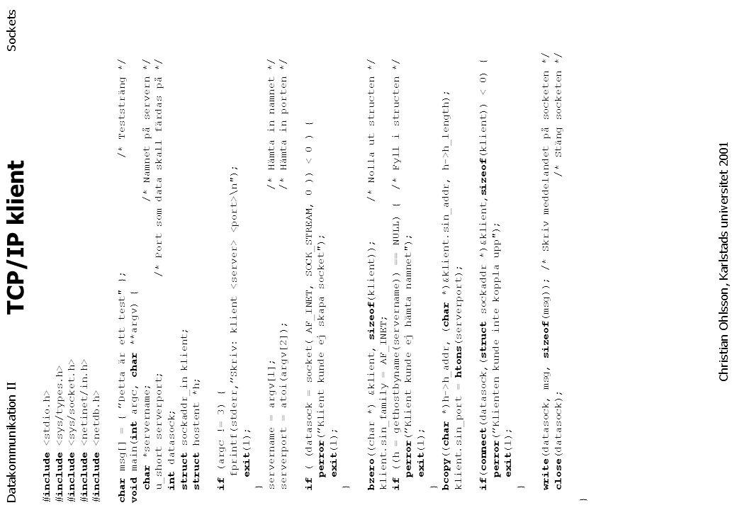 Datakommunikation II Sockets #include char msg[] = { Detta är ett test }; /* Teststräng */ void main(int argc, char **argv) { char *servername; /* Namnet på servern */ u_short serverport; /* Port som data skall färdas på */ int datasock; struct sockaddr_in klient; struct hostent *h; if (argc != 3) { fprintf(stderr, Skriv: klient \n ); exit(1); } servername = argv[1]; /* Hämta in namnet */ serverport = atoi(argv[2]); /* Hämta in porten */ if ( (datasock = socket( AF_INET, SOCK_STREAM, 0 )) < 0 ) { perror( Klient kunde ej skapa socket ); exit(1); } bzero((char *) &klient, sizeof(klient)); /* Nolla ut structen */ klient.sin_family = AF_INET; if ((h = gethostbyname(servername)) == NULL) { /* Fyll i structen */ perror( Klient kunde ej hämta namnet ); exit(1); } bcopy((char *)h->h_addr, (char *)&klient.sin_addr, h->h_length); klient.sin_port = htons(serverport); if(connect(datasock,(struct sockaddr *)&klient,sizeof(klient)) < 0) { perror( Klienten kunde inte koppla upp ); exit(1); } write(datasock, msg, sizeof(msg)); /* Skriv meddelandet på socketen */ close(datasock); /* Stäng socketen */ } Christian Ohlsson, Karlstads universitet 2001 TCP/IP klient