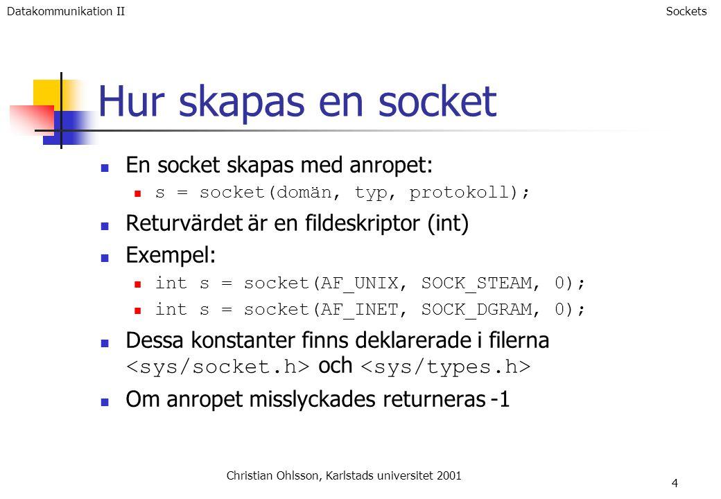 4 Hur skapas en socket En socket skapas med anropet: s = socket(domän, typ, protokoll); Returvärdet är en fildeskriptor (int) Exempel: int s = socket(AF_UNIX, SOCK_STEAM, 0); int s = socket(AF_INET, SOCK_DGRAM, 0); Dessa konstanter finns deklarerade i filerna och Om anropet misslyckades returneras -1 Christian Ohlsson, Karlstads universitet 2001 SocketsDatakommunikation II