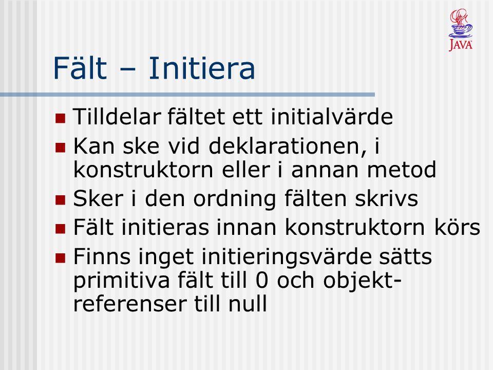 Fält – Initiera Tilldelar fältet ett initialvärde Kan ske vid deklarationen, i konstruktorn eller i annan metod Sker i den ordning fälten skrivs Fält initieras innan konstruktorn körs Finns inget initieringsvärde sätts primitiva fält till 0 och objekt- referenser till null