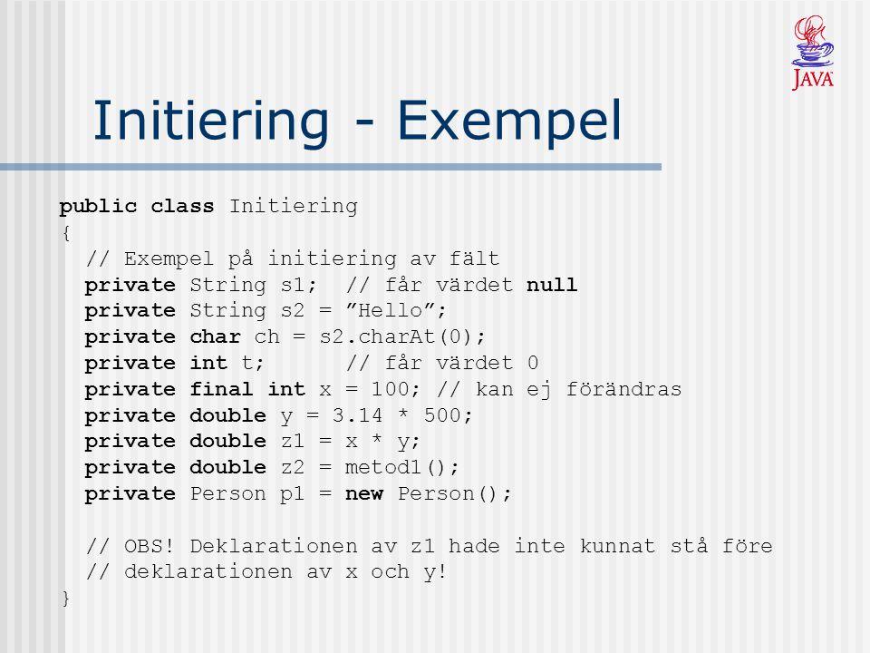 Initiering - Exempel public class Initiering { // Exempel på initiering av fält private String s1; // får värdet null private String s2 = Hello ; private char ch = s2.charAt(0); private int t; // får värdet 0 private final int x = 100; // kan ej förändras private double y = 3.14 * 500; private double z1 = x * y; private double z2 = metod1(); private Person p1 = new Person(); // OBS.