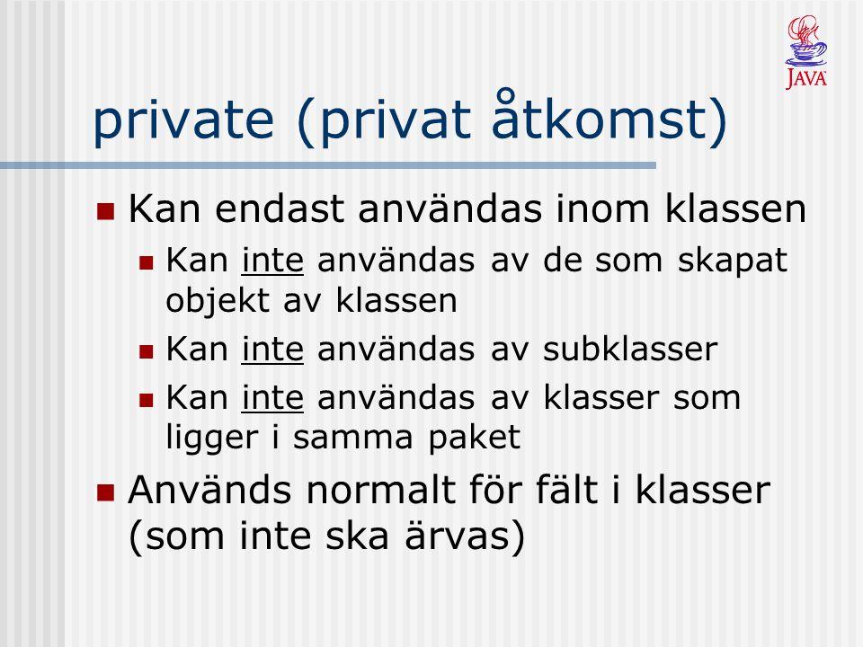 private (privat åtkomst) Kan endast användas inom klassen Kan inte användas av de som skapat objekt av klassen Kan inte användas av subklasser Kan inte användas av klasser som ligger i samma paket Används normalt för fält i klasser (som inte ska ärvas)