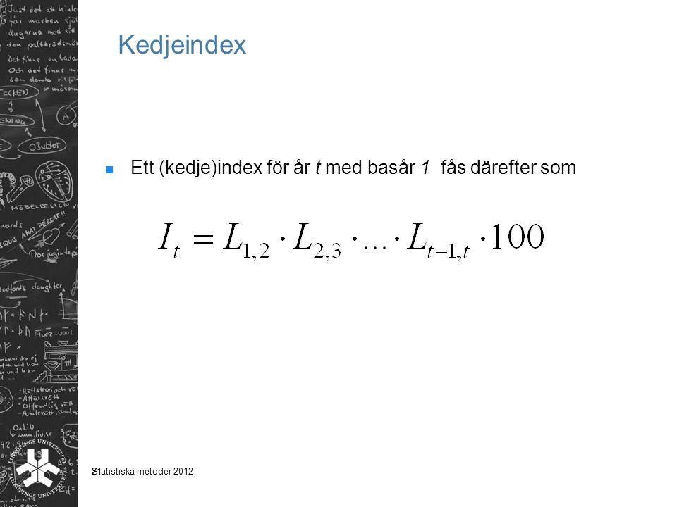 21 Kedjeindex Ett (kedje)index för år t med basår 1 fås därefter som Statistiska metoder 2012