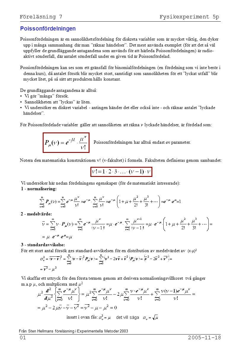 Föreläsning 7 Fysikexperiment 5p 01 2005-11-18 Poissonfördelningen Poissonfördelningen är en sannolikhetsfördelning för diskreta variabler som är mycket viktig, den dyker upp i många sammanhang där man räknar händelser .