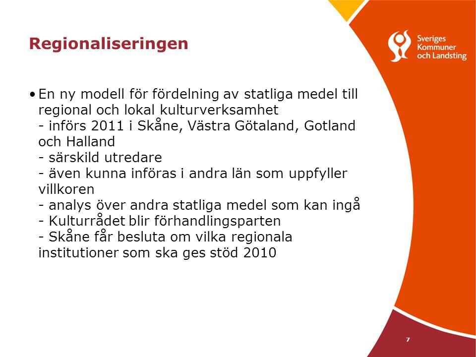 7 Regionaliseringen En ny modell för fördelning av statliga medel till regional och lokal kulturverksamhet - införs 2011 i Skåne, Västra Götaland, Gotland och Halland - särskild utredare - även kunna införas i andra län som uppfyller villkoren - analys över andra statliga medel som kan ingå - Kulturrådet blir förhandlingsparten - Skåne får besluta om vilka regionala institutioner som ska ges stöd 2010