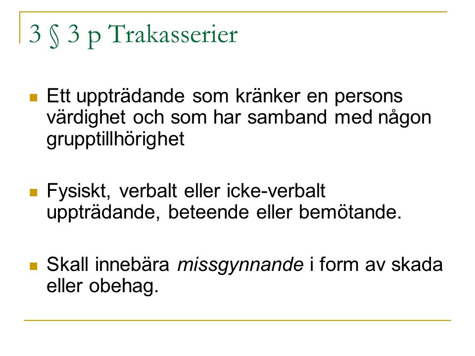 3 § 3 p Trakasserier Ett uppträdande som kränker en persons värdighet och som har samband med någon grupptillhörighet Fysiskt, verbalt eller icke-verb