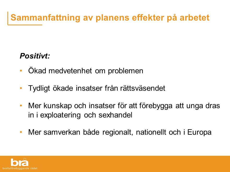 Sammanfattning av planens effekter på arbetet Positivt: Ökad medvetenhet om problemen Tydligt ökade insatser från rättsväsendet Mer kunskap och insatser för att förebygga att unga dras in i exploatering och sexhandel Mer samverkan både regionalt, nationellt och i Europa
