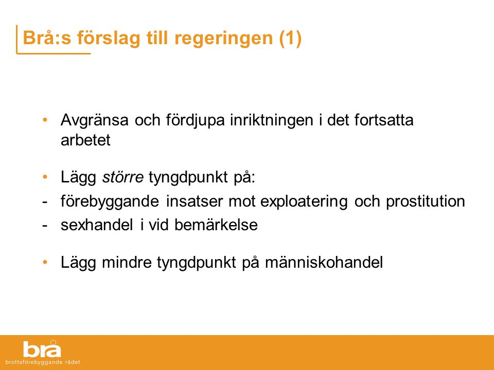 Brå:s förslag till regeringen (1) Avgränsa och fördjupa inriktningen i det fortsatta arbetet Lägg större tyngdpunkt på: -förebyggande insatser mot exploatering och prostitution -sexhandel i vid bemärkelse Lägg mindre tyngdpunkt på människohandel