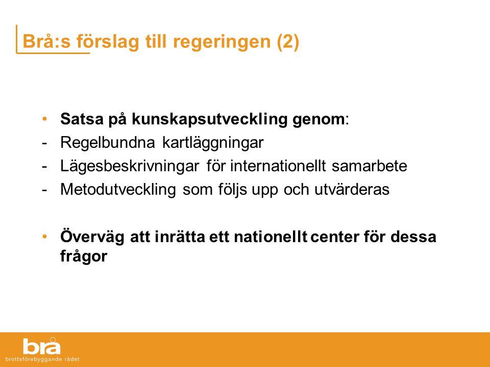 Brå:s förslag till regeringen (2) Satsa på kunskapsutveckling genom: -Regelbundna kartläggningar -Lägesbeskrivningar för internationellt samarbete -Metodutveckling som följs upp och utvärderas Överväg att inrätta ett nationellt center för dessa frågor
