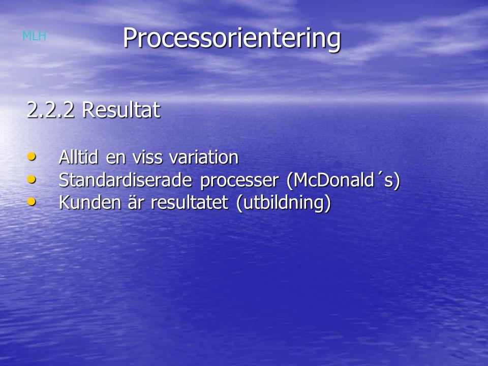 Processorientering Processorientering 2.2.2 Resultat Alltid en viss variation Alltid en viss variation Standardiserade processer (McDonald´s) Standardiserade processer (McDonald´s) Kunden är resultatet (utbildning) Kunden är resultatet (utbildning) MLH