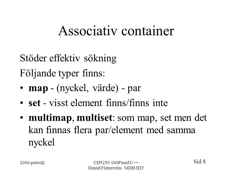 Sid 8 2000-period2CD5250 OOP med C++ Daniel Flemström MDH/IDT Associativ container Stöder effektiv sökning Följande typer finns: map - (nyckel, värde) - par set - visst element finns/finns inte multimap, multiset: som map, set men det kan finnas flera par/element med samma nyckel
