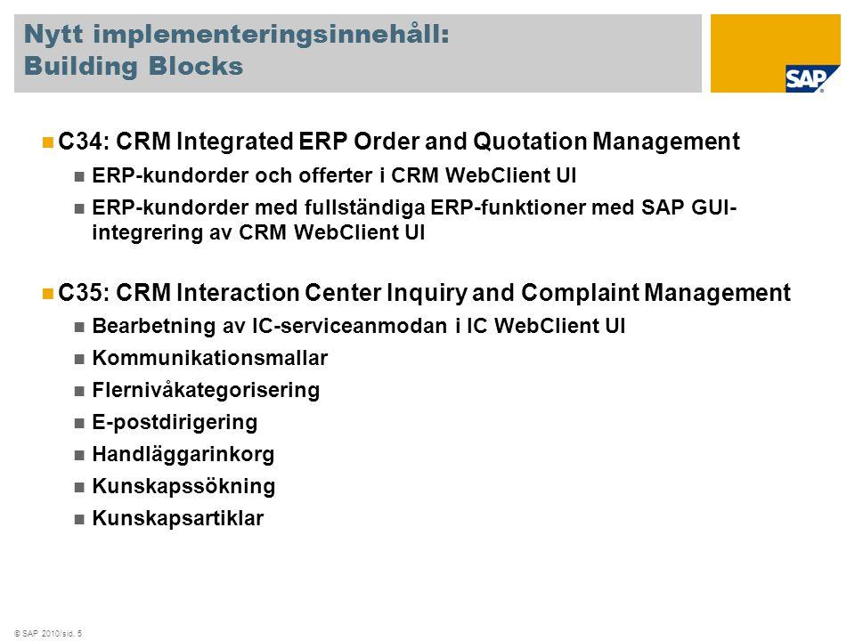 © SAP 2010/sid. 5 Nytt implementeringsinnehåll: Building Blocks C34: CRM Integrated ERP Order and Quotation Management ERP-kundorder och offerter i CR