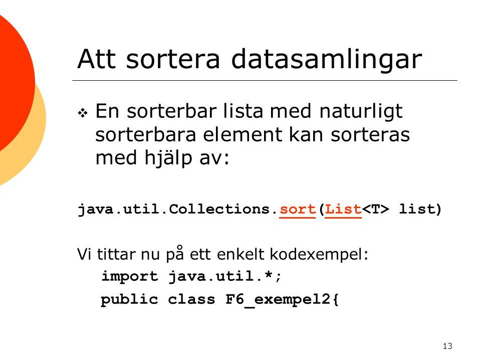 13 Att sortera datasamlingar  En sorterbar lista med naturligt sorterbara element kan sorteras med hjälp av: java.util.Collections.sort(List list)sortList Vi tittar nu på ett enkelt kodexempel: import java.util.*; public class F6_exempel2{