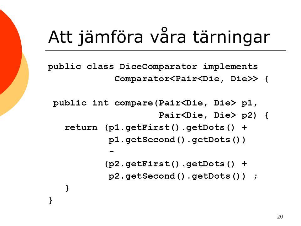 20 Att jämföra våra tärningar public class DiceComparator implements Comparator > { public int compare(Pair p1, Pair p2) { return (p1.getFirst().getDots() + p1.getSecond().getDots()) - (p2.getFirst().getDots() + p2.getSecond().getDots()) ; } }