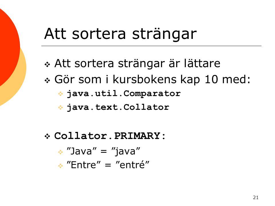21 Att sortera strängar  Att sortera strängar är lättare  Gör som i kursbokens kap 10 med:  java.util.Comparator  java.text.Collator  Collator.PRIMARY:  Java = java  Entre = entré