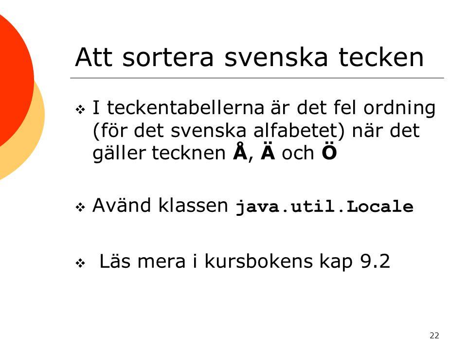 22 Att sortera svenska tecken  I teckentabellerna är det fel ordning (för det svenska alfabetet) när det gäller tecknen Å, Ä och Ö  Avänd klassen java.util.Locale  Läs mera i kursbokens kap 9.2