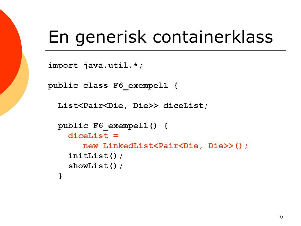 6 En generisk containerklass import java.util.*; public class F6_exempel1 { List > diceList; public F6_exempel1() { diceList = new LinkedList >(); initList(); showList(); }