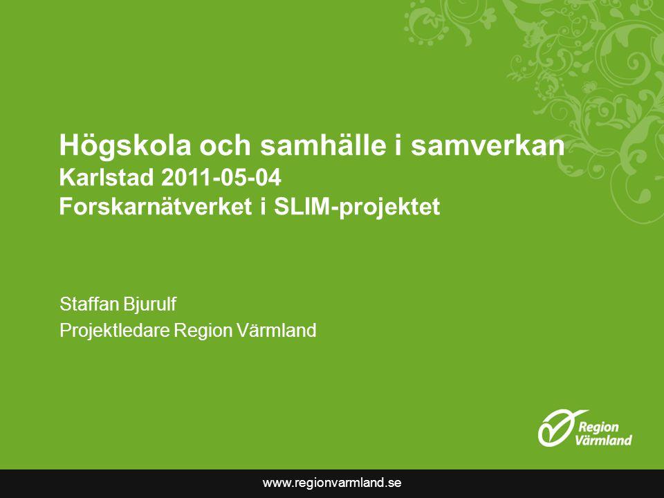 www.regionvarmland.se Högskola och samhälle i samverkan Karlstad 2011-05-04 Forskarnätverket i SLIM-projektet Staffan Bjurulf Projektledare Region Värmland