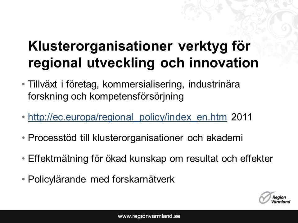 www.regionvarmland.se Klusterorganisationer verktyg för regional utveckling och innovation Tillväxt i företag, kommersialisering, industrinära forskning och kompetensförsörjning http://ec.europa/regional_policy/index_en.htm 2011http://ec.europa/regional_policy/index_en.htm Processtöd till klusterorganisationer och akademi Effektmätning för ökad kunskap om resultat och effekter Policylärande med forskarnätverk