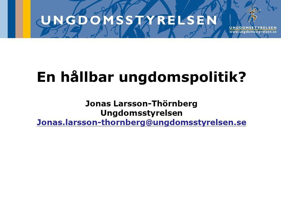 En hållbar ungdomspolitik? Jonas Larsson-Thörnberg Ungdomsstyrelsen Jonas.larsson-thornberg@ungdomsstyrelsen.se