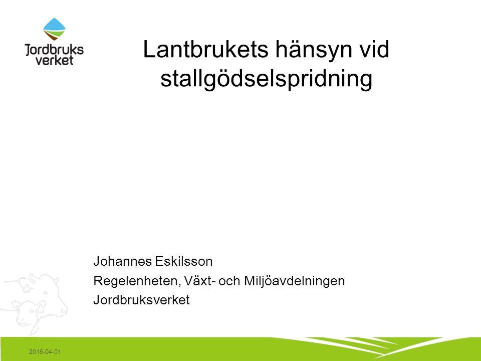 Lantbrukets hänsyn vid stallgödselspridning Johannes Eskilsson Regelenheten, Växt- och Miljöavdelningen Jordbruksverket 2015-04-01