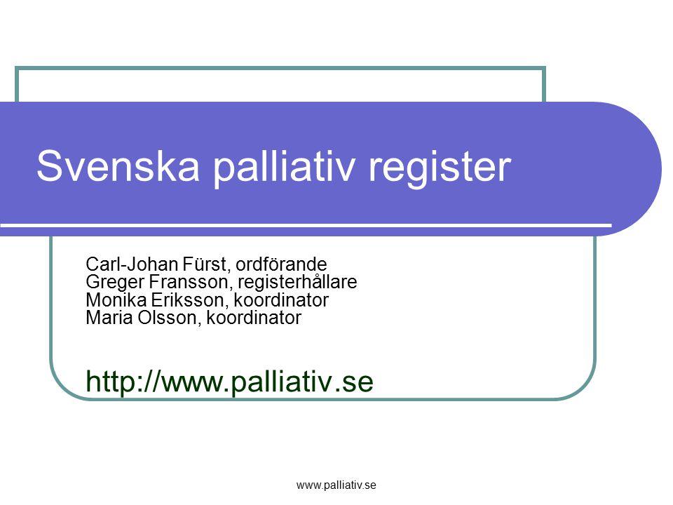 www.palliativ.se Svenska palliativ register Carl-Johan Fürst, ordförande Greger Fransson, registerhållare Monika Eriksson, koordinator Maria Olsson, k