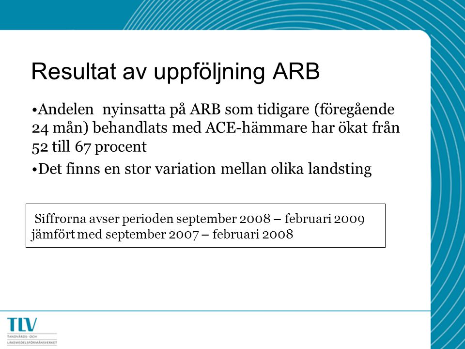 Resultat av uppföljning ARB Andelen nyinsatta på ARB som tidigare (föregående 24 mån) behandlats med ACE-hämmare har ökat från 52 till 67 procent Det finns en stor variation mellan olika landsting Siffrorna avser perioden september 2008 – februari 2009 jämfört med september 2007 – februari 2008