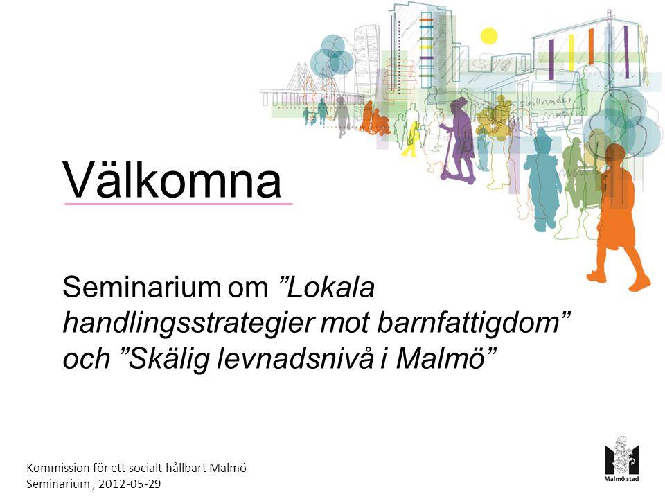 Välkomna Seminarium om Lokala handlingsstrategier mot barnfattigdom och Skälig levnadsnivå i Malmö Kommission för ett socialt hållbart Malmö Seminarium, 2012-05-29